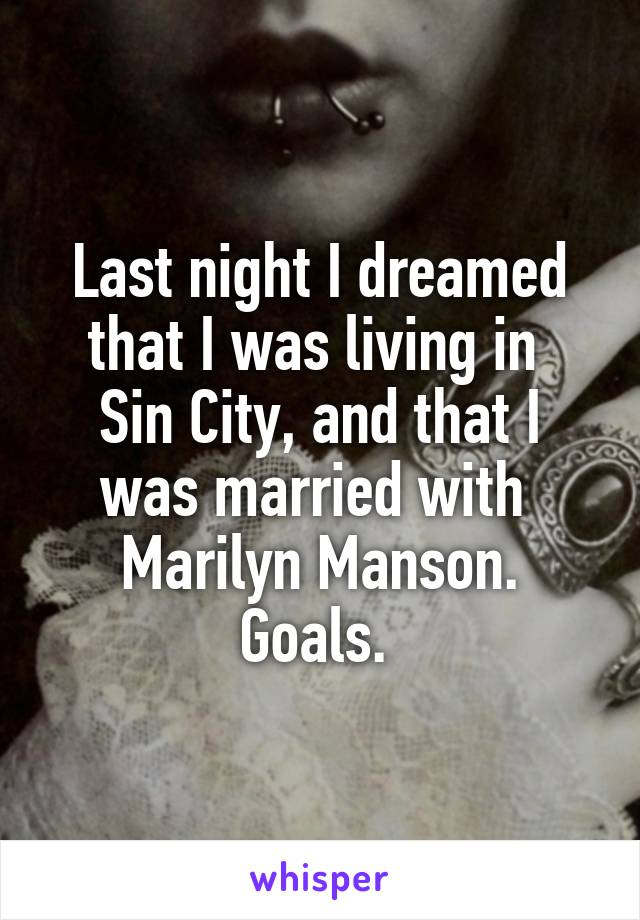 Last night I dreamed that I was living in  Sin City, and that I was married with  Marilyn Manson. Goals.