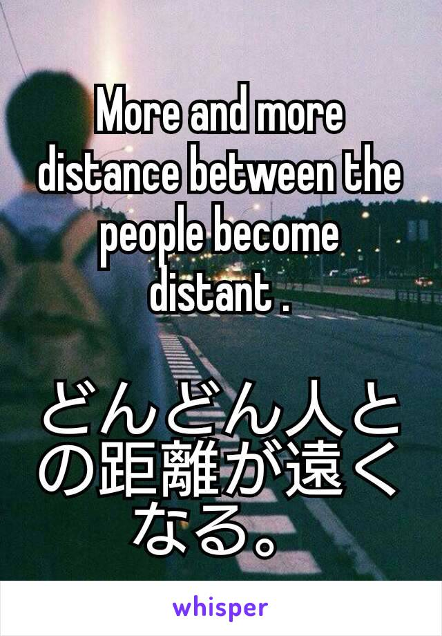 More and more distance between the people become distant .  どんどん人との距離が遠くなる。