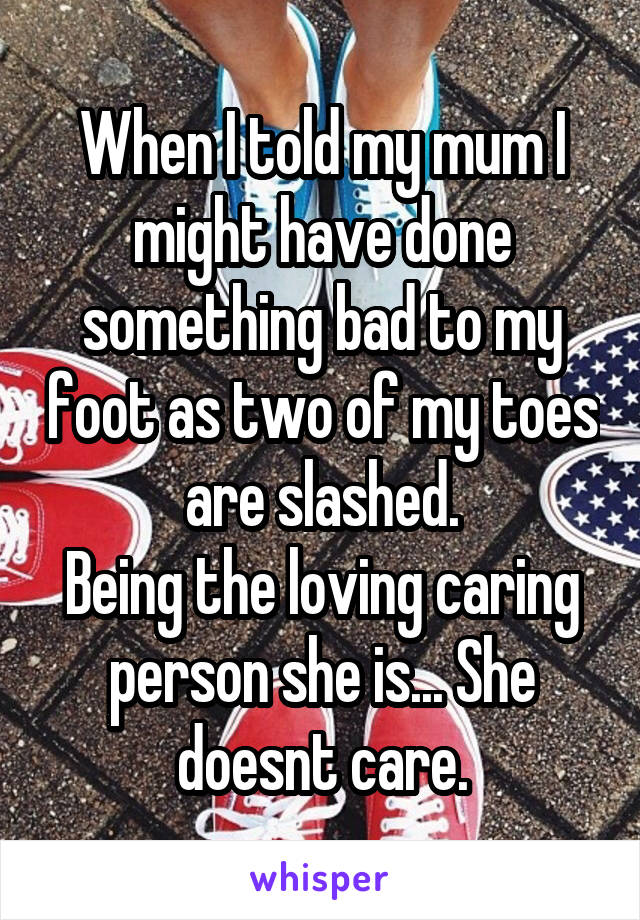 When I told my mum I might have done something bad to my foot as two of my toes are slashed. Being the loving caring person she is... She doesnt care.