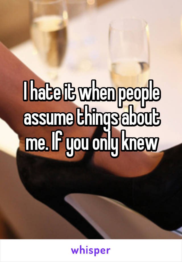 I hate it when people assume things about me. If you only knew