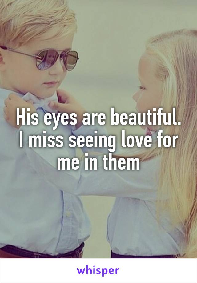 His eyes are beautiful. I miss seeing love for me in them