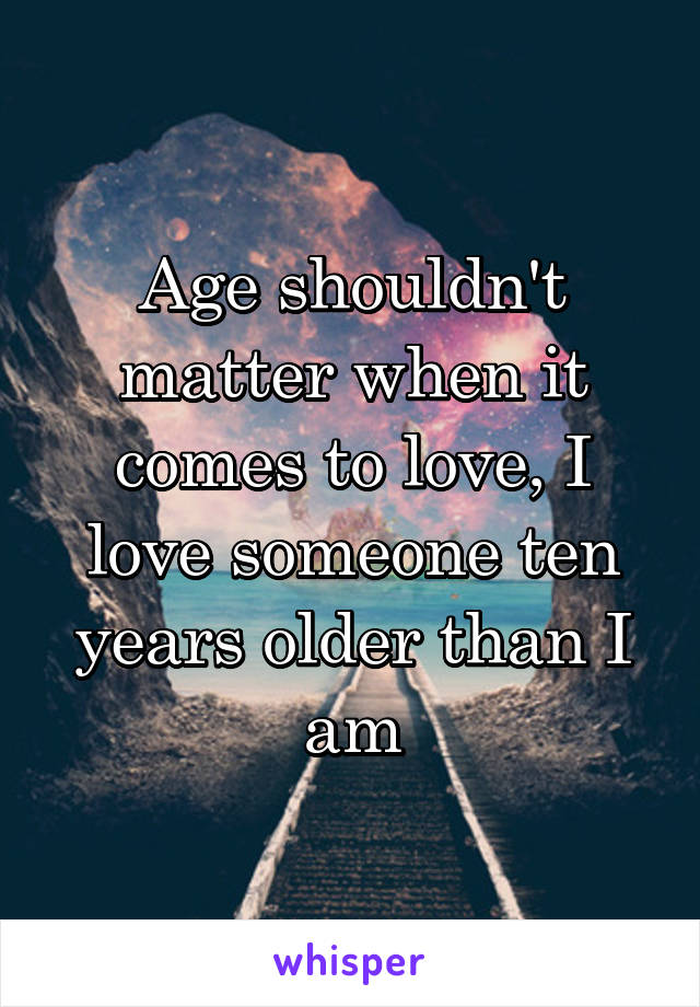 Age shouldn't matter when it comes to love, I love someone ten years older than I am