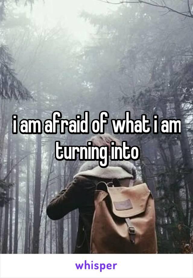i am afraid of what i am turning into