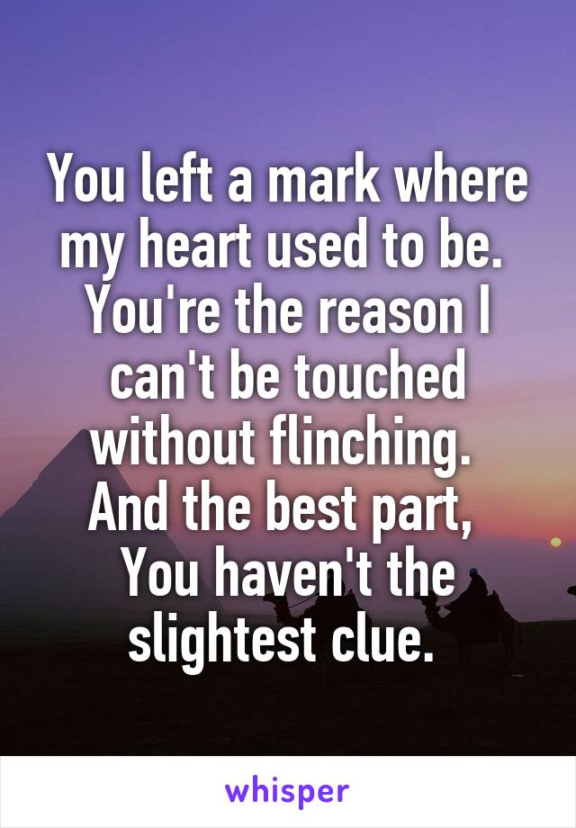 You left a mark where my heart used to be.  You're the reason I can't be touched without flinching.  And the best part,  You haven't the slightest clue.