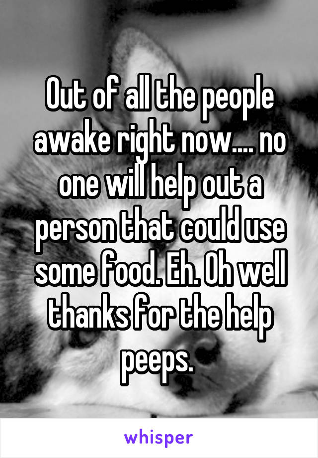 Out of all the people awake right now.... no one will help out a person that could use some food. Eh. Oh well thanks for the help peeps.
