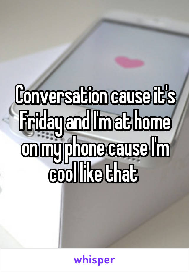 Conversation cause it's Friday and I'm at home on my phone cause I'm cool like that