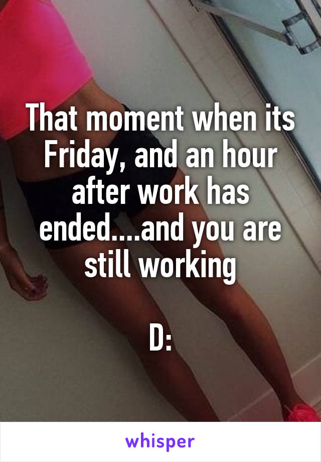 That moment when its Friday, and an hour after work has ended....and you are still working  D: