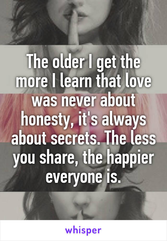 The older I get the more I learn that love was never about honesty, it's always about secrets. The less you share, the happier everyone is.