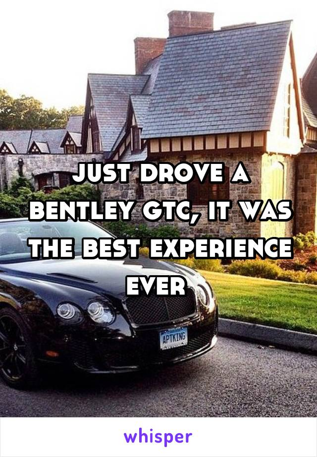 just drove a bentley gtc, it was the best experience ever