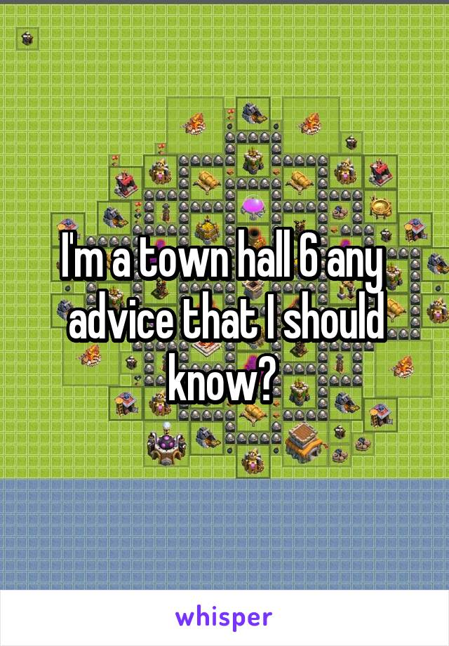 I'm a town hall 6 any  advice that I should know?