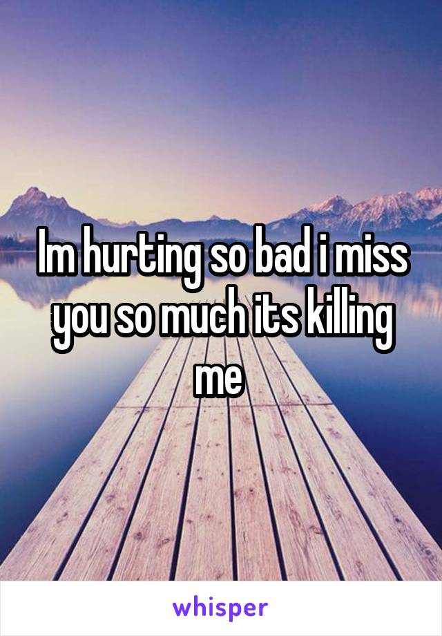 Im hurting so bad i miss you so much its killing me