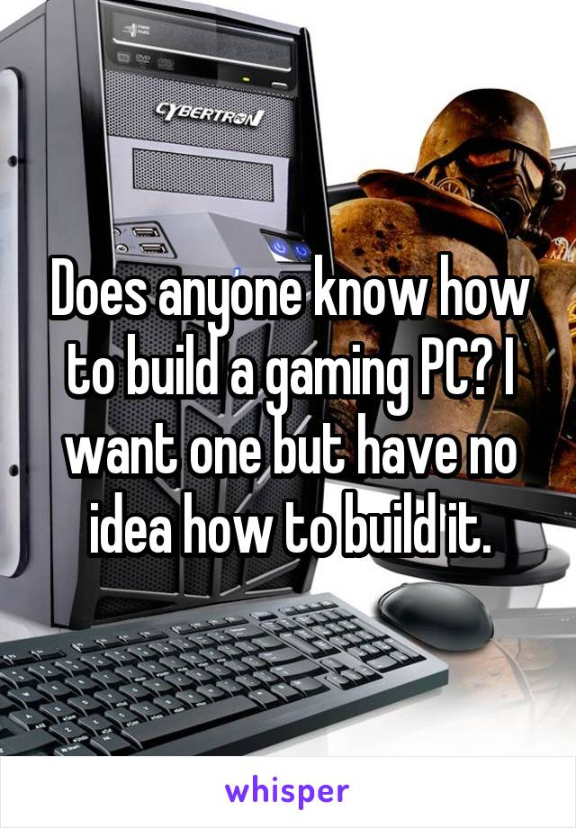 Does anyone know how to build a gaming PC? I want one but have no idea how to build it.