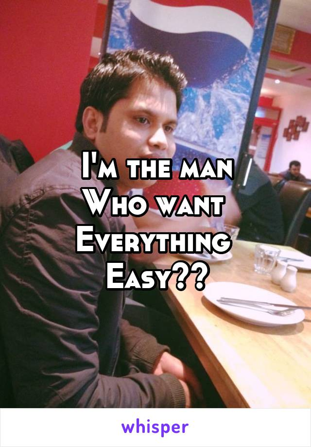 I'm the man Who want  Everything  Easy??