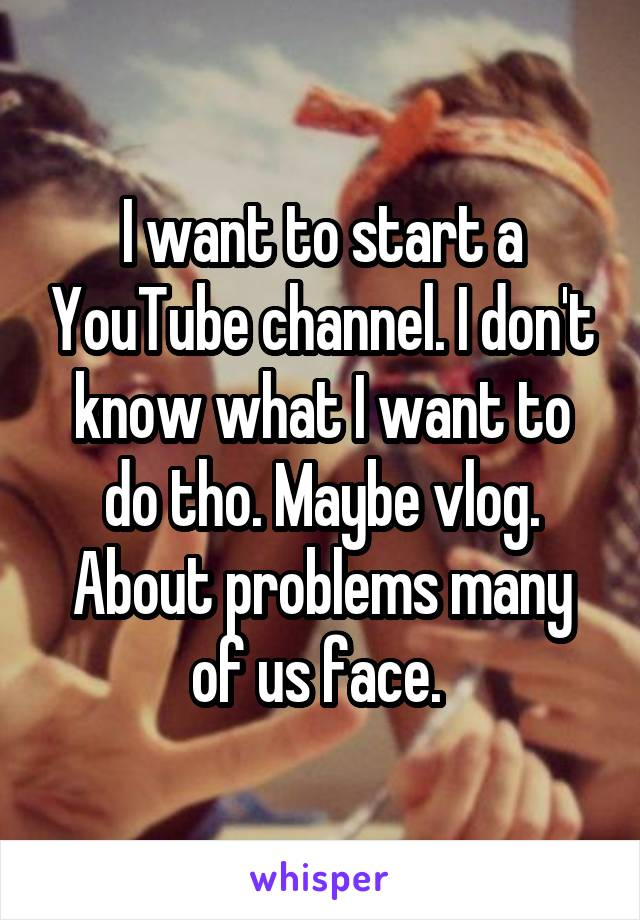 I want to start a YouTube channel. I don't know what I want to do tho. Maybe vlog. About problems many of us face.