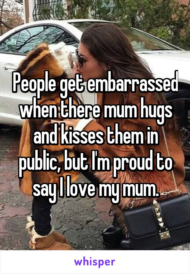 People get embarrassed when there mum hugs and kisses them in public, but I'm proud to say I love my mum.