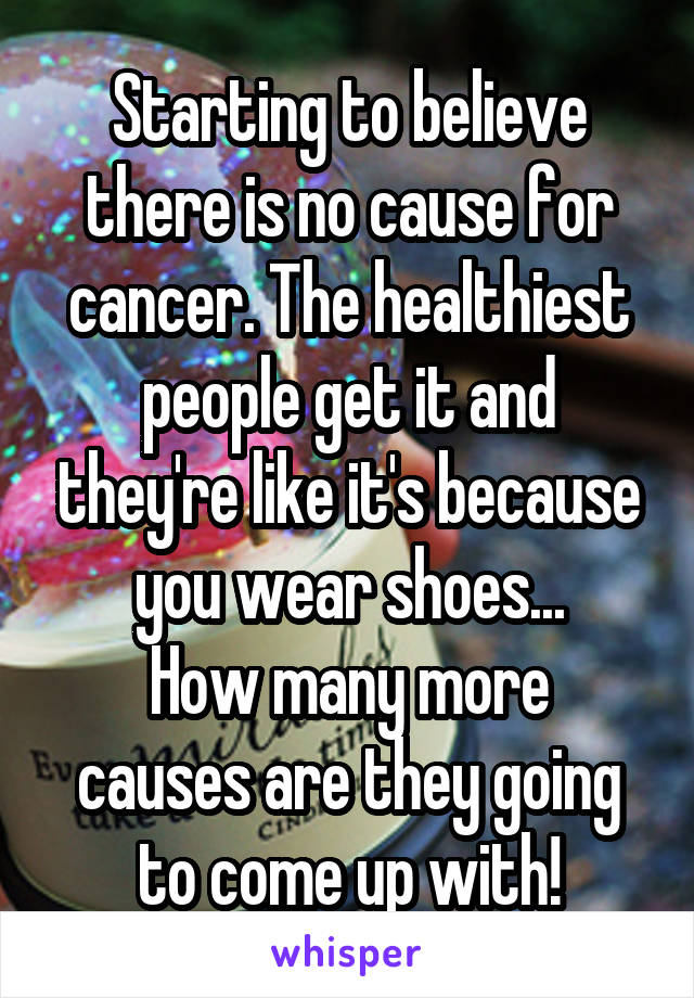 Starting to believe there is no cause for cancer. The healthiest people get it and they're like it's because you wear shoes... How many more causes are they going to come up with!