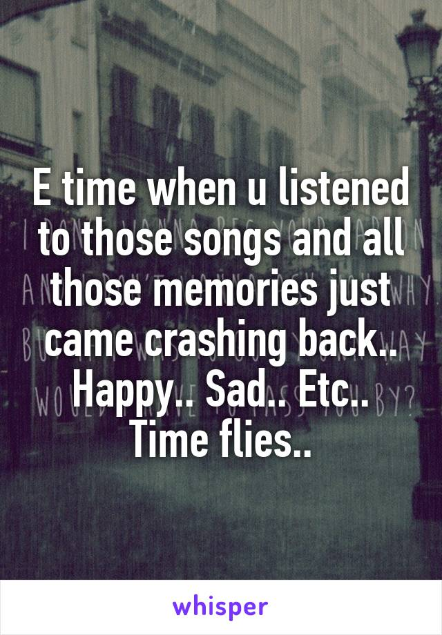 E time when u listened to those songs and all those memories just came crashing back.. Happy.. Sad.. Etc.. Time flies..