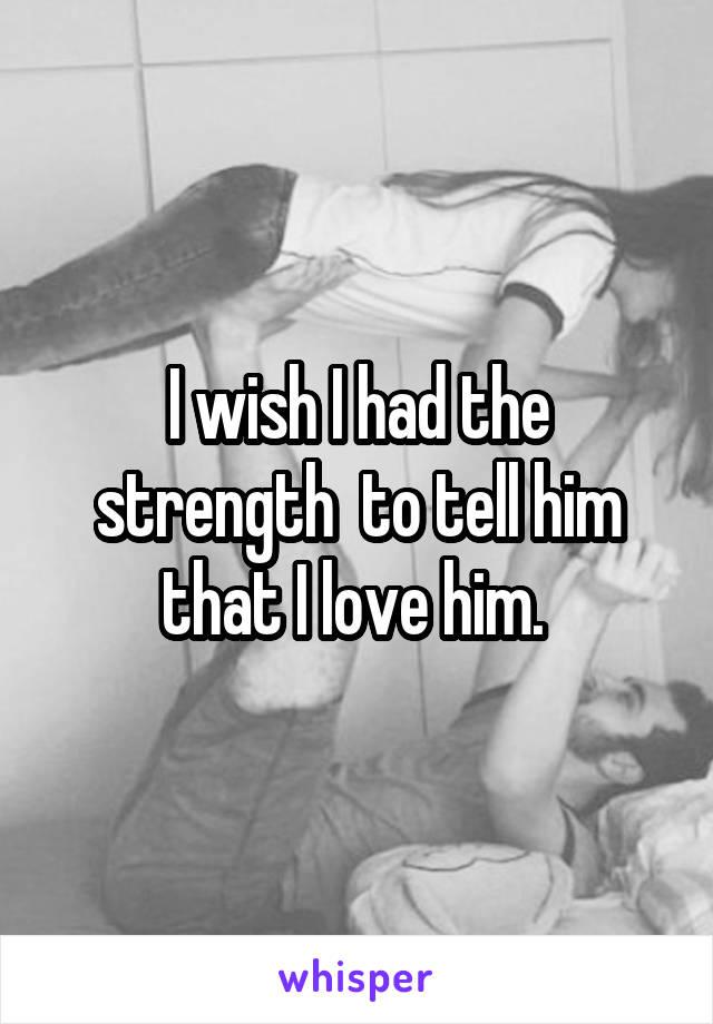 I wish I had the strength  to tell him that I love him.