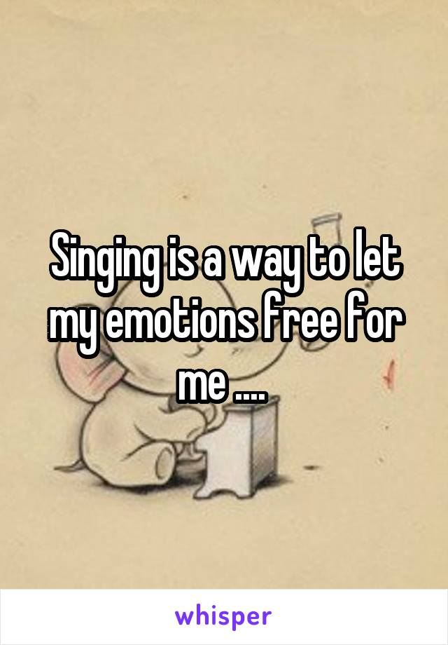 Singing is a way to let my emotions free for me ....