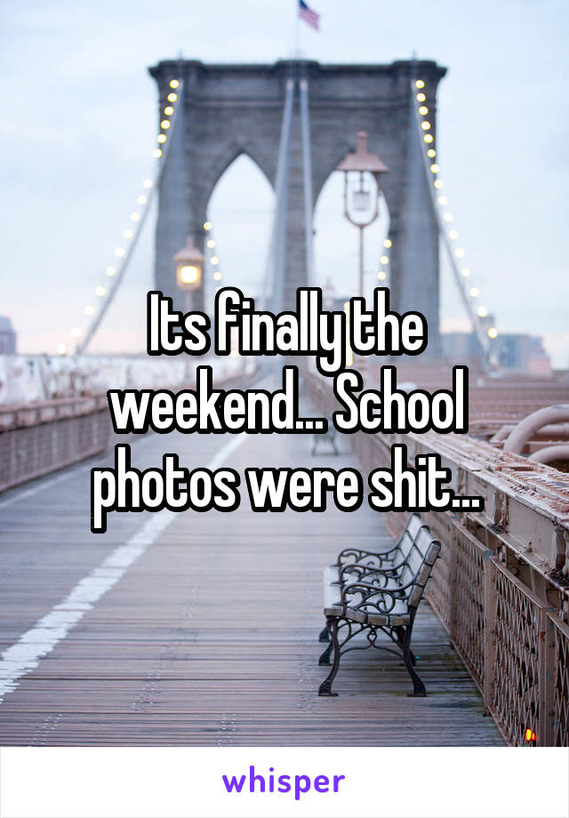 Its finally the weekend... School photos were shit...