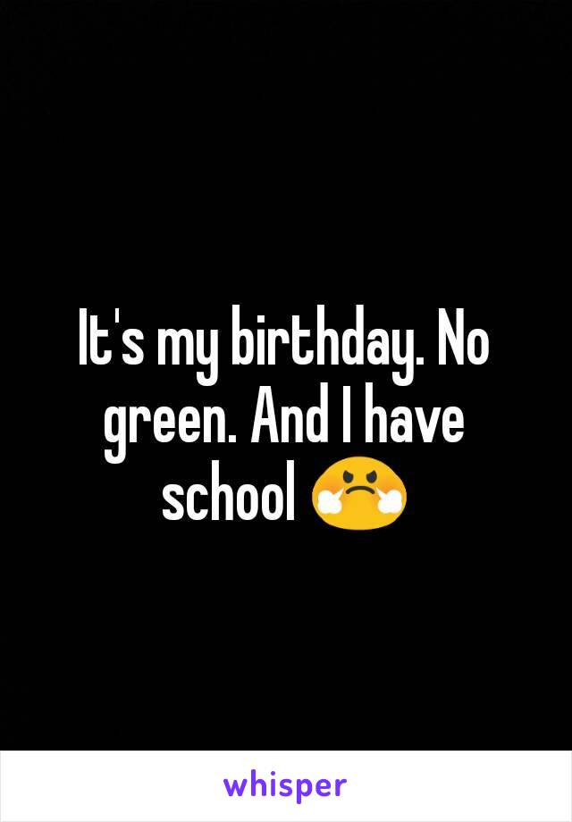 It's my birthday. No green. And I have school 😤