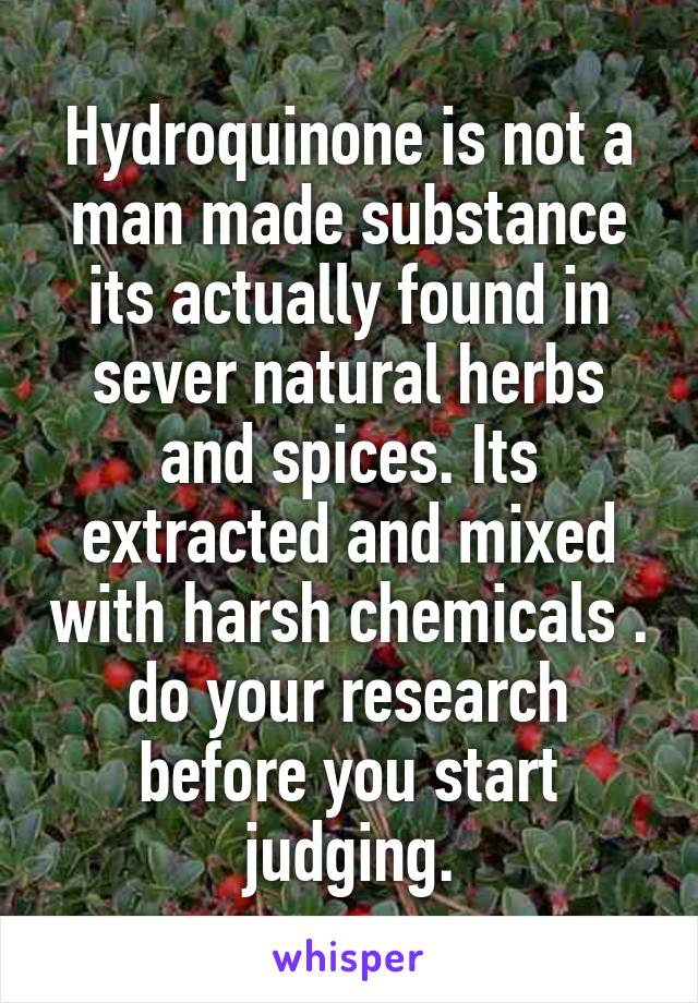 Hydroquinone is not a man made substance its actually found in sever natural herbs and spices. Its extracted and mixed with harsh chemicals . do your research before you start judging.