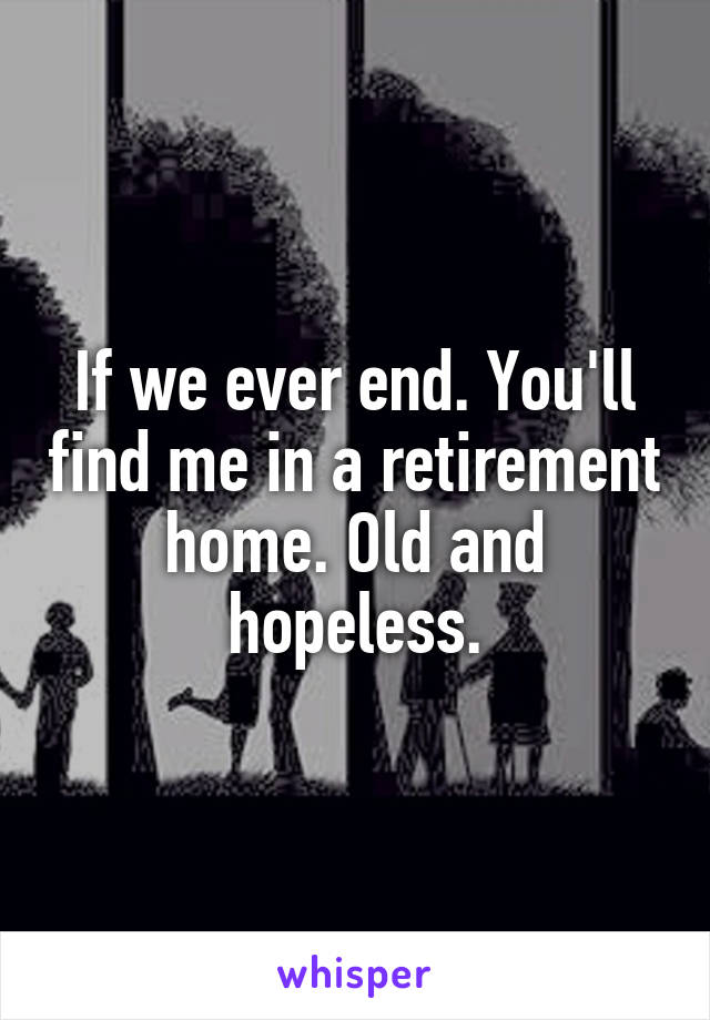 If we ever end. You'll find me in a retirement home. Old and hopeless.