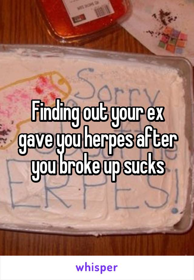 Finding out your ex gave you herpes after you broke up sucks