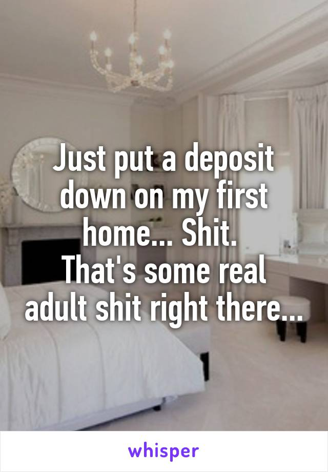 Just put a deposit down on my first home... Shit.  That's some real adult shit right there...