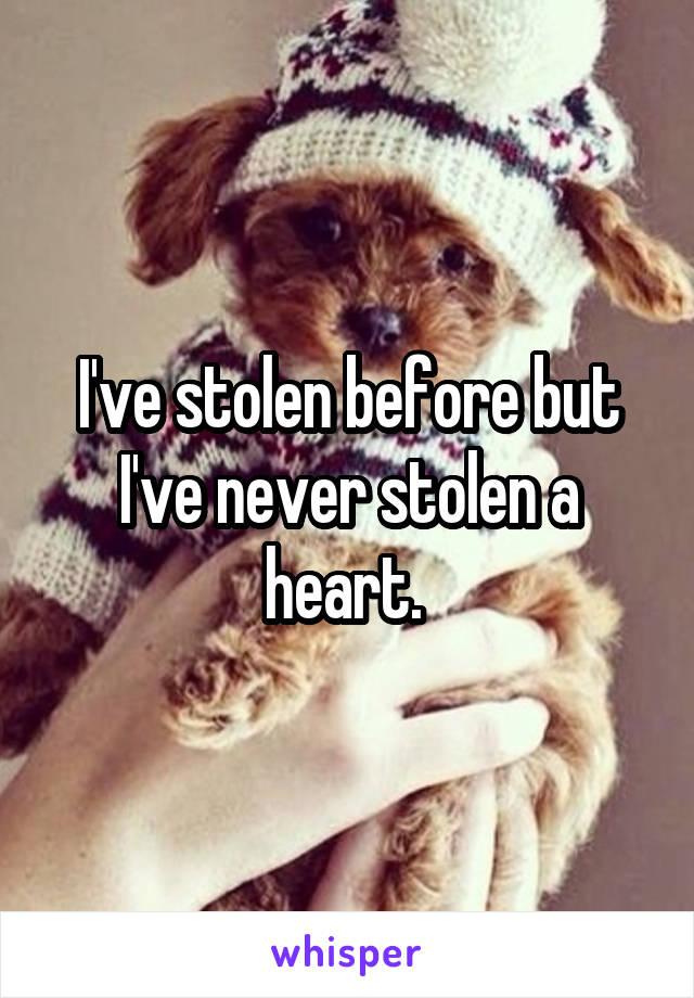 I've stolen before but I've never stolen a heart.
