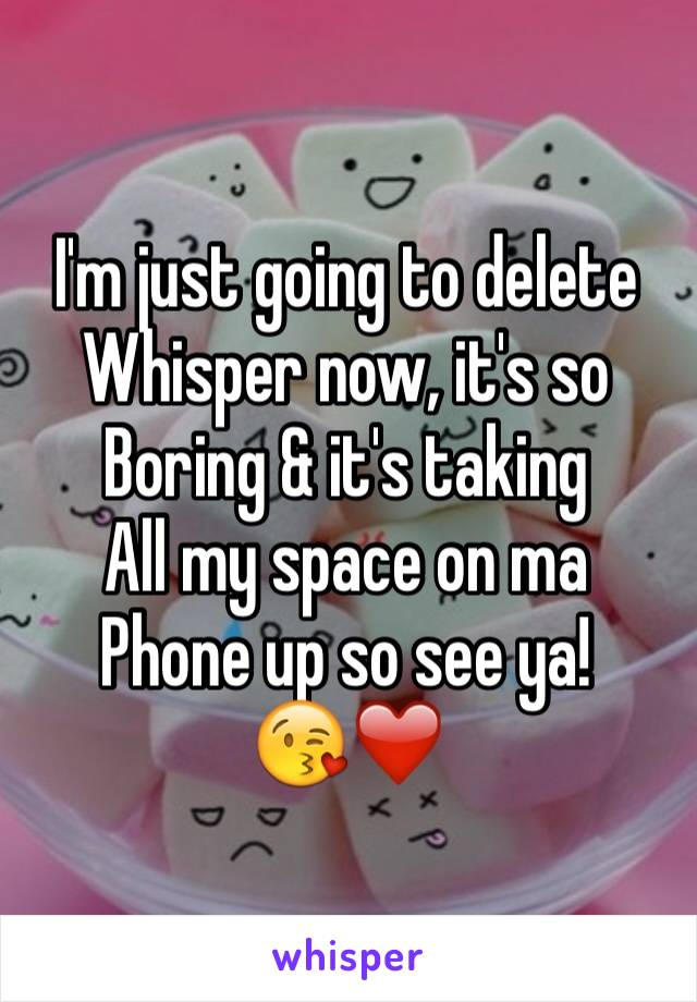 I'm just going to delete Whisper now, it's so Boring & it's taking  All my space on ma  Phone up so see ya!  😘❤️