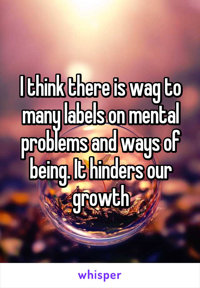 I think there is wag to many labels on mental problems and ways of being. It hinders our growth