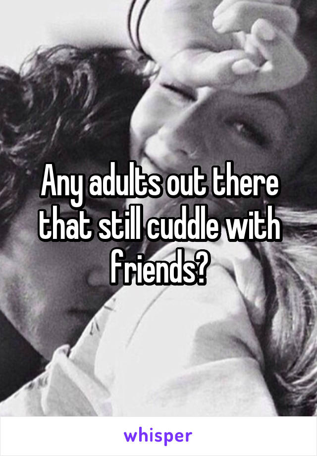 Any adults out there that still cuddle with friends?