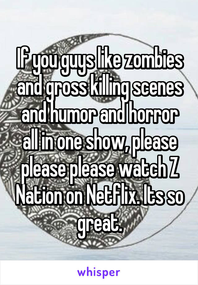 If you guys like zombies and gross killing scenes and humor and horror all in one show, please please please watch Z Nation on Netflix. Its so great.