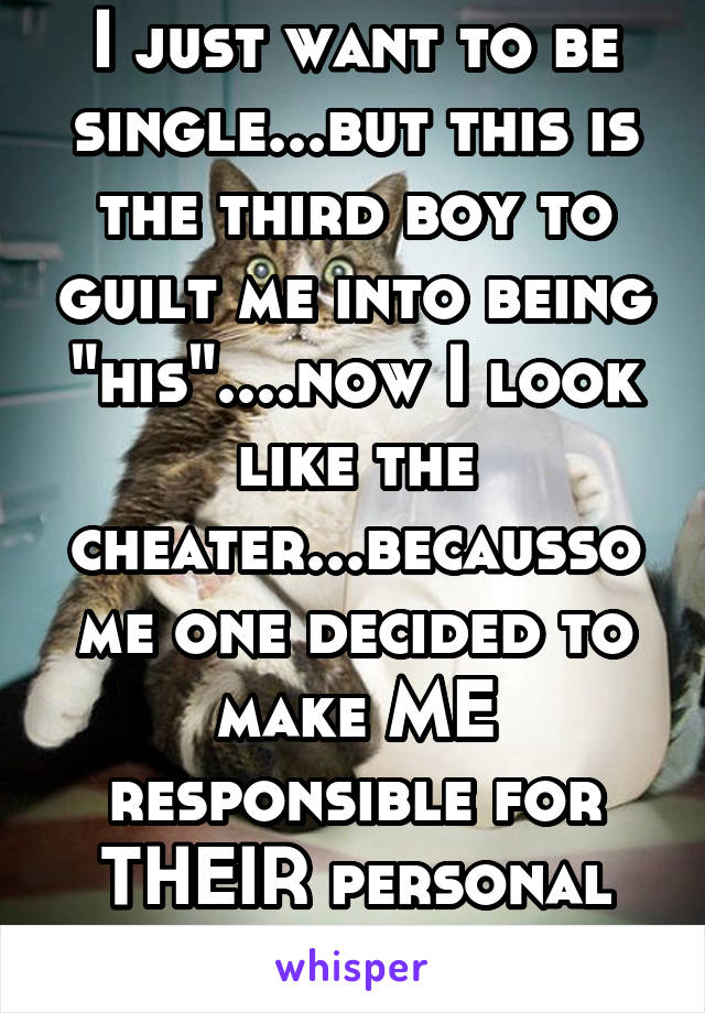 """I just want to be single...but this is the third boy to guilt me into being """"his""""....now I look like the cheater...becaussome one decided to make ME responsible for THEIR personal happiness. Fml"""