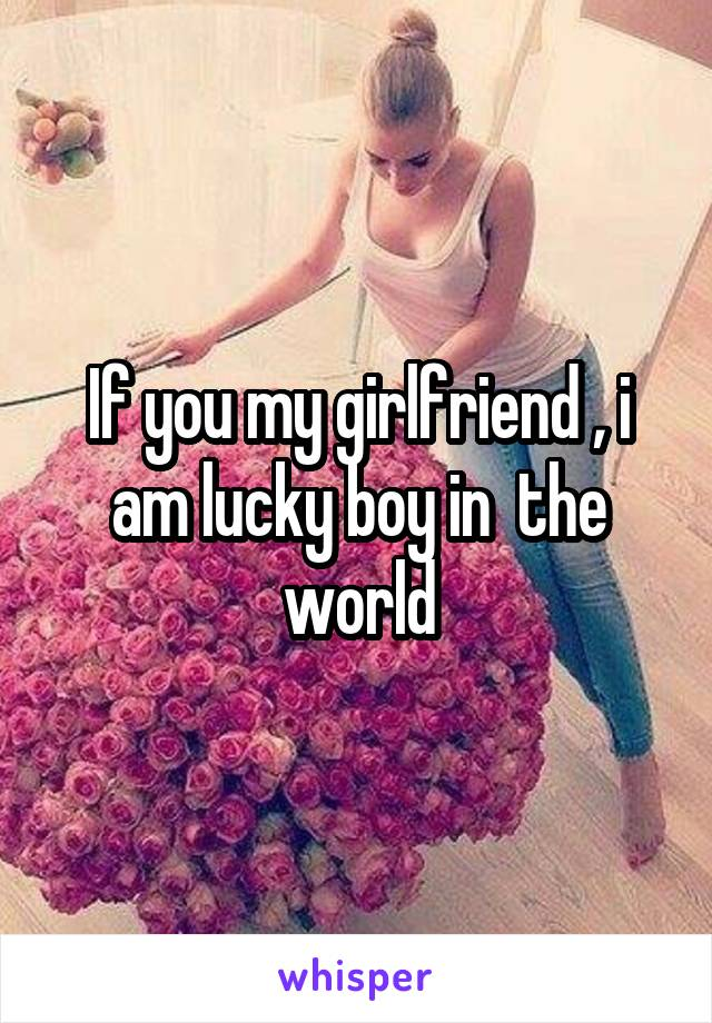 If you my girlfriend , i am lucky boy in  the world