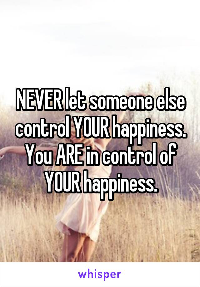 NEVER let someone else control YOUR happiness. You ARE in control of YOUR happiness.