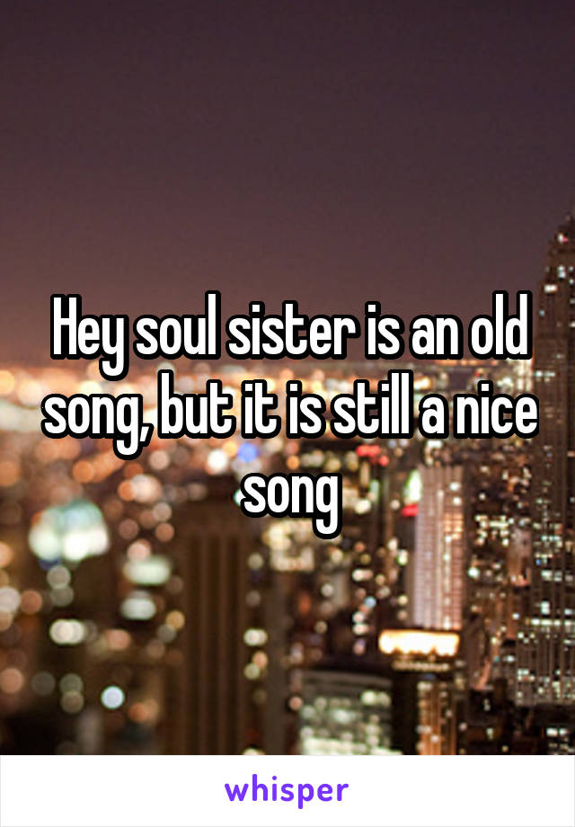 Hey soul sister is an old song, but it is still a nice song