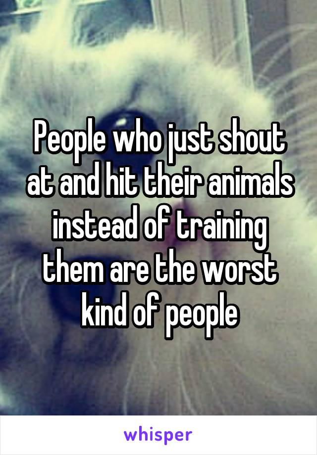 People who just shout at and hit their animals instead of training them are the worst kind of people