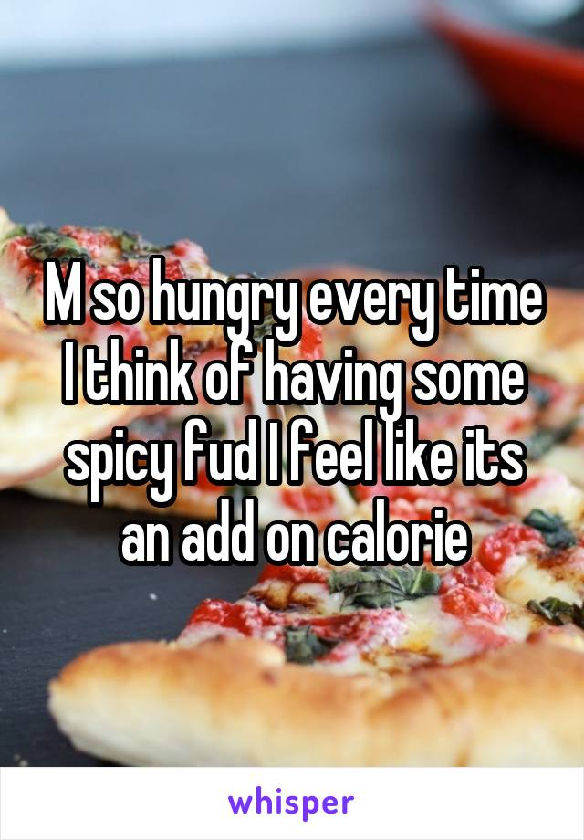 M so hungry every time I think of having some spicy fud I feel like its an add on calorie