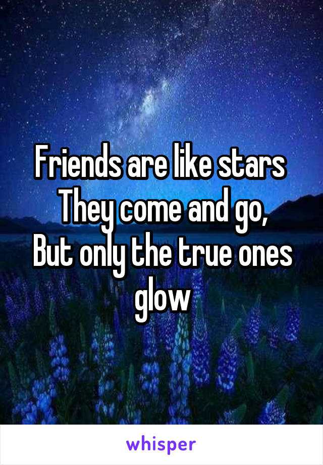 Friends are like stars  They come and go, But only the true ones glow