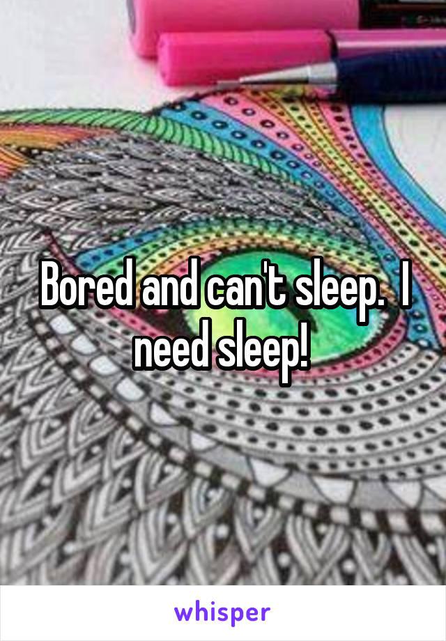 Bored and can't sleep.  I need sleep!