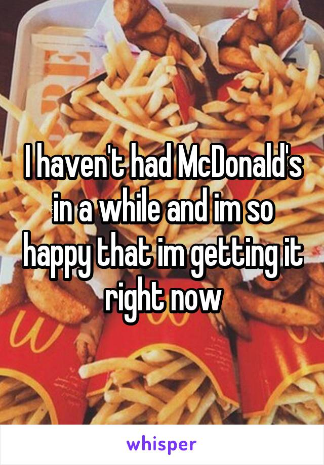 I haven't had McDonald's in a while and im so happy that im getting it right now