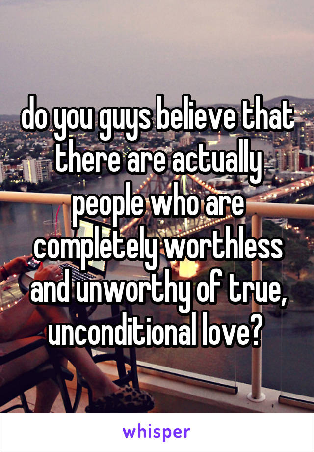 do you guys believe that there are actually people who are completely worthless and unworthy of true, unconditional love?
