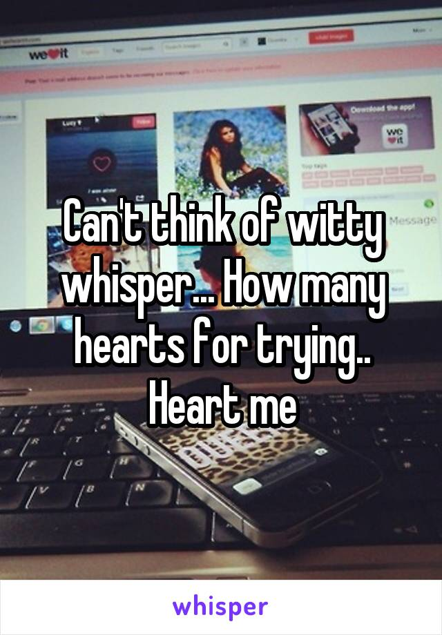 Can't think of witty whisper... How many hearts for trying.. Heart me