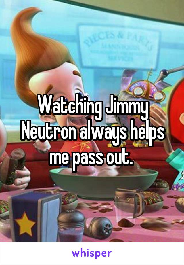 Watching Jimmy Neutron always helps me pass out.
