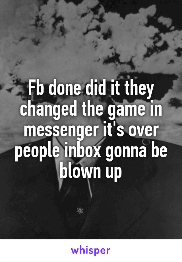 Fb done did it they changed the game in messenger it's over people inbox gonna be blown up