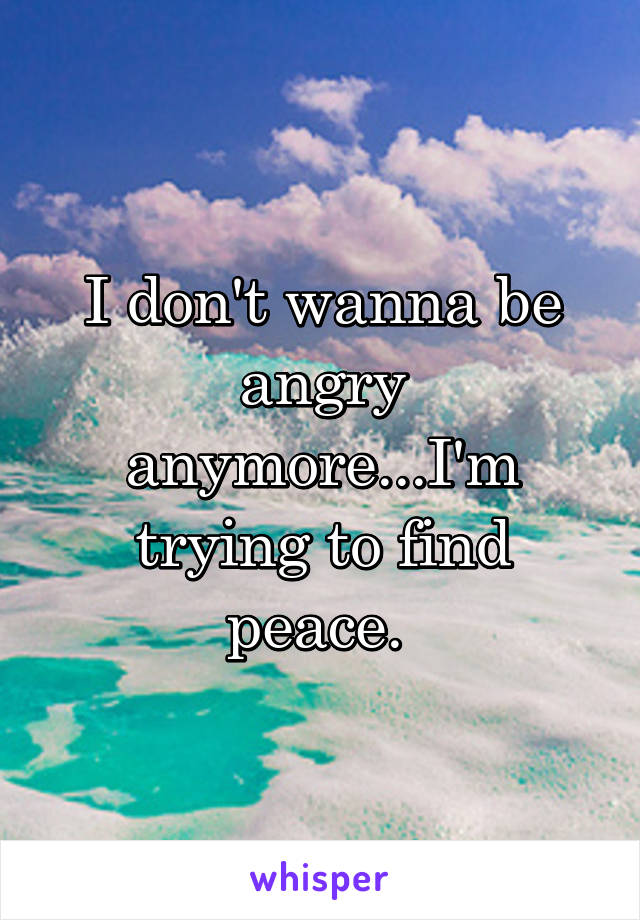 I don't wanna be angry anymore...I'm trying to find peace.