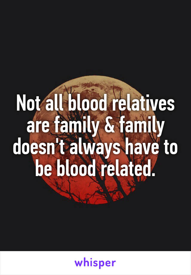 Not all blood relatives are family & family doesn't always have to be blood related.