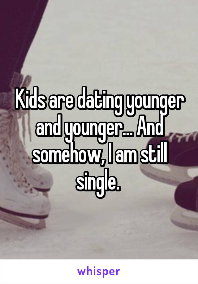 Kids are dating younger and younger... And somehow, I am still single.